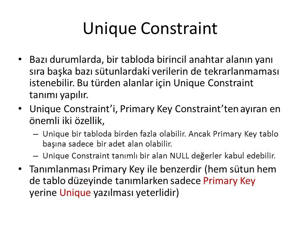 Unique Constraint Bazı durumlarda, bir tabloda birincil anahtar alanın yanı sıra başka bazı sütunlardaki verilerin de tekrarlanmaması istenebilir. Bu