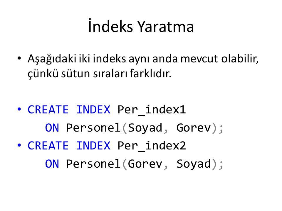 İndeks Yaratma Aşağıdaki iki indeks aynı anda mevcut olabilir, çünkü sütun sıraları farklıdır. CREATE INDEX Per_index1 ON Personel(Soyad, Gorev); CREA