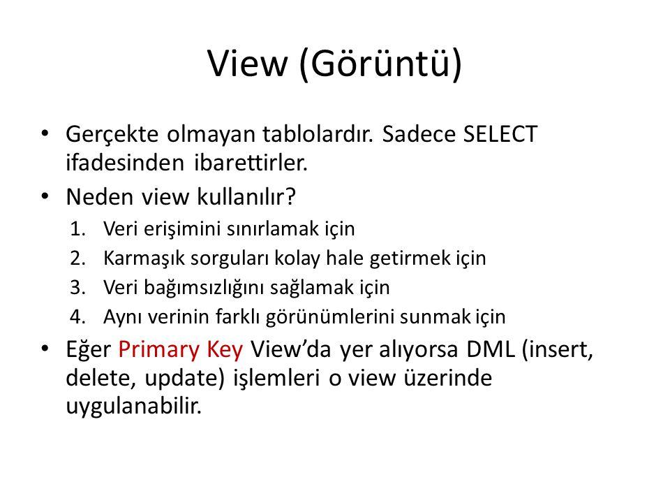 View (Görüntü) Gerçekte olmayan tablolardır. Sadece SELECT ifadesinden ibarettirler. Neden view kullanılır? 1.Veri erişimini sınırlamak için 2.Karmaşı
