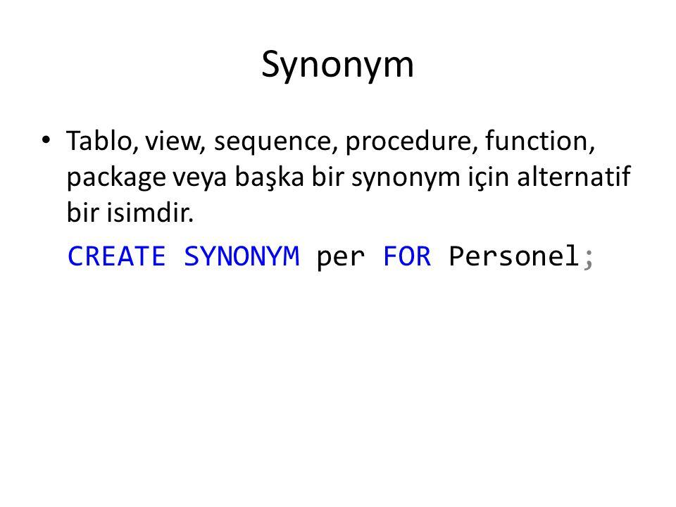 Synonym Tablo, view, sequence, procedure, function, package veya başka bir synonym için alternatif bir isimdir. CREATE SYNONYM per FOR Personel;