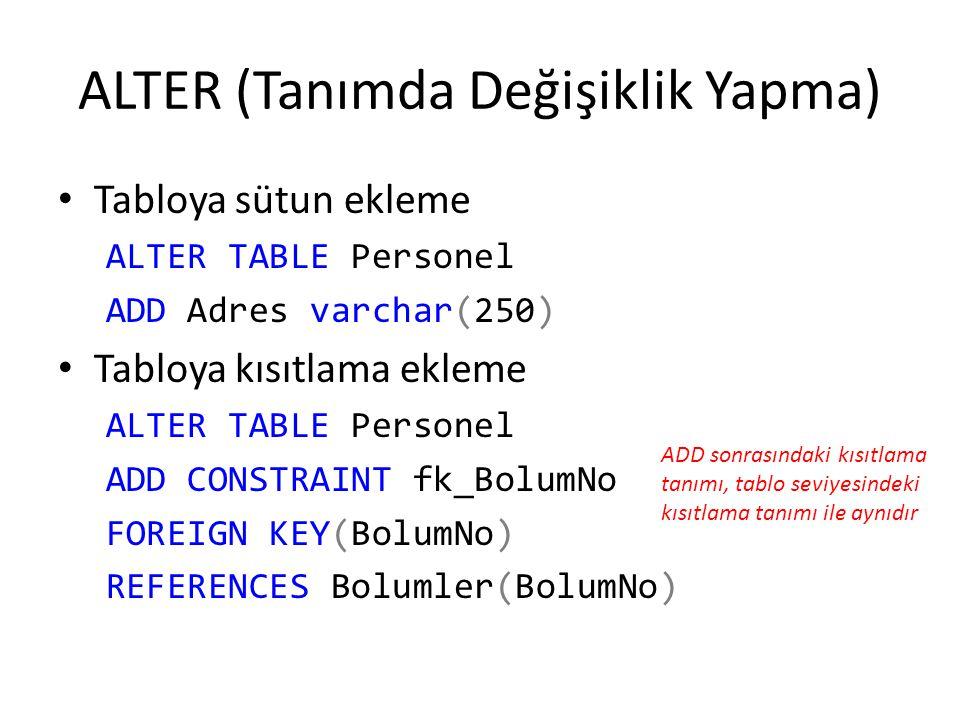 ALTER (Tanımda Değişiklik Yapma) Tabloya sütun ekleme ALTER TABLE Personel ADD Adres varchar(250) Tabloya kısıtlama ekleme ALTER TABLE Personel ADD CO
