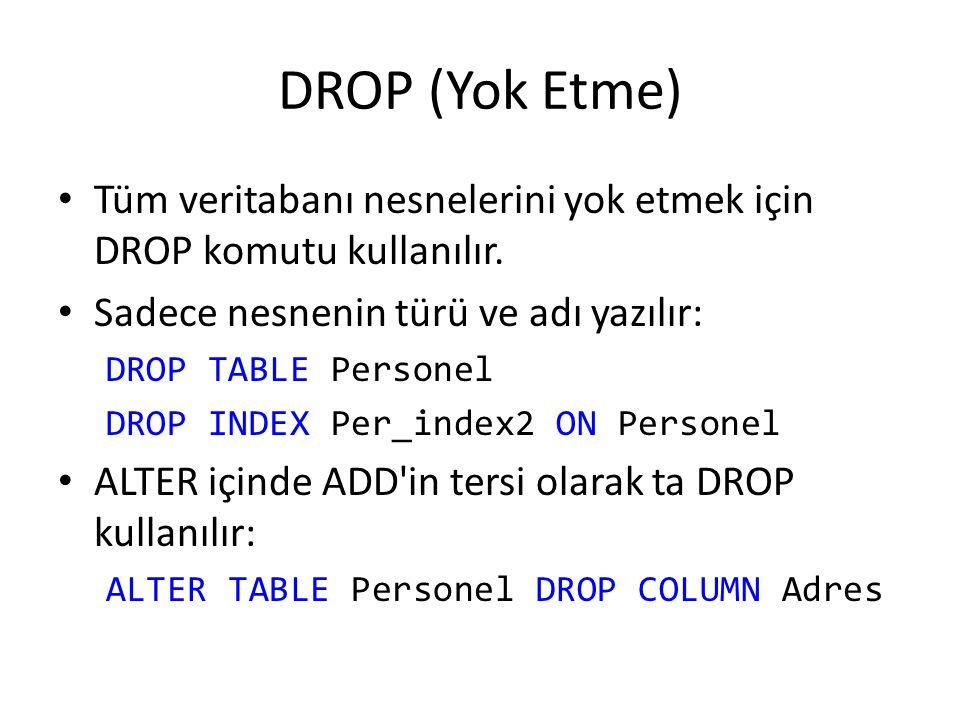 DROP (Yok Etme) Tüm veritabanı nesnelerini yok etmek için DROP komutu kullanılır. Sadece nesnenin türü ve adı yazılır: DROP TABLE Personel DROP INDEX