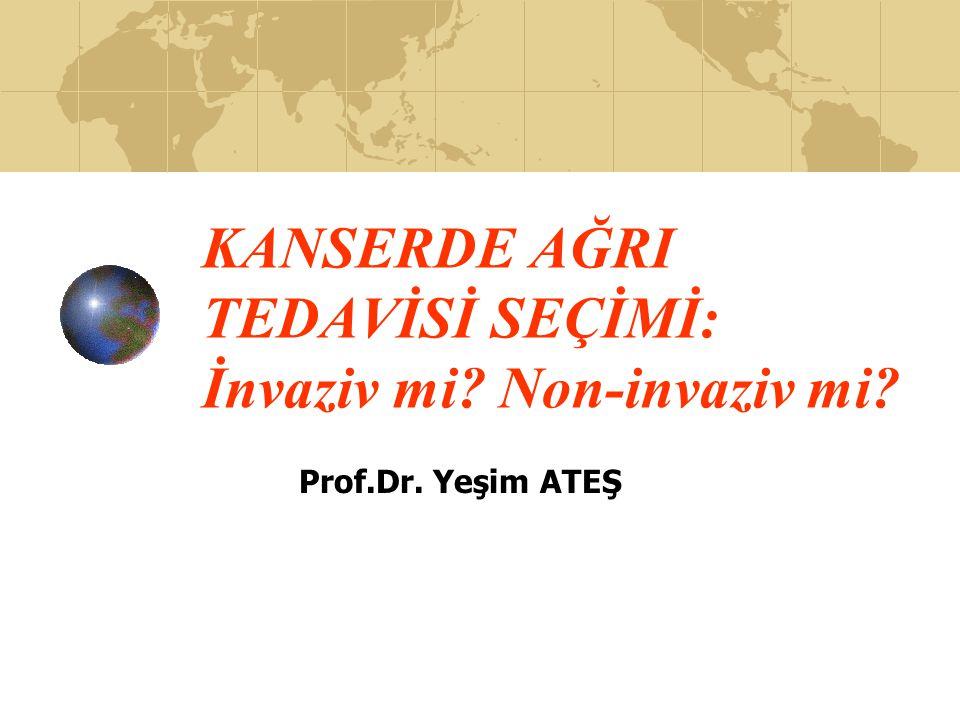 KANSERDE AĞRI TEDAVİSİ SEÇİMİ: İnvaziv mi? Non-invaziv mi? Prof.Dr. Yeşim ATEŞ