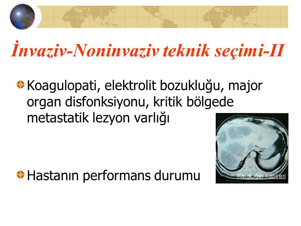 İnvaziv-Noninvaziv teknik seçimi-II Koagulopati, elektrolit bozukluğu, major organ disfonksiyonu, kritik bölgede metastatik lezyon varlığı Hastanın pe