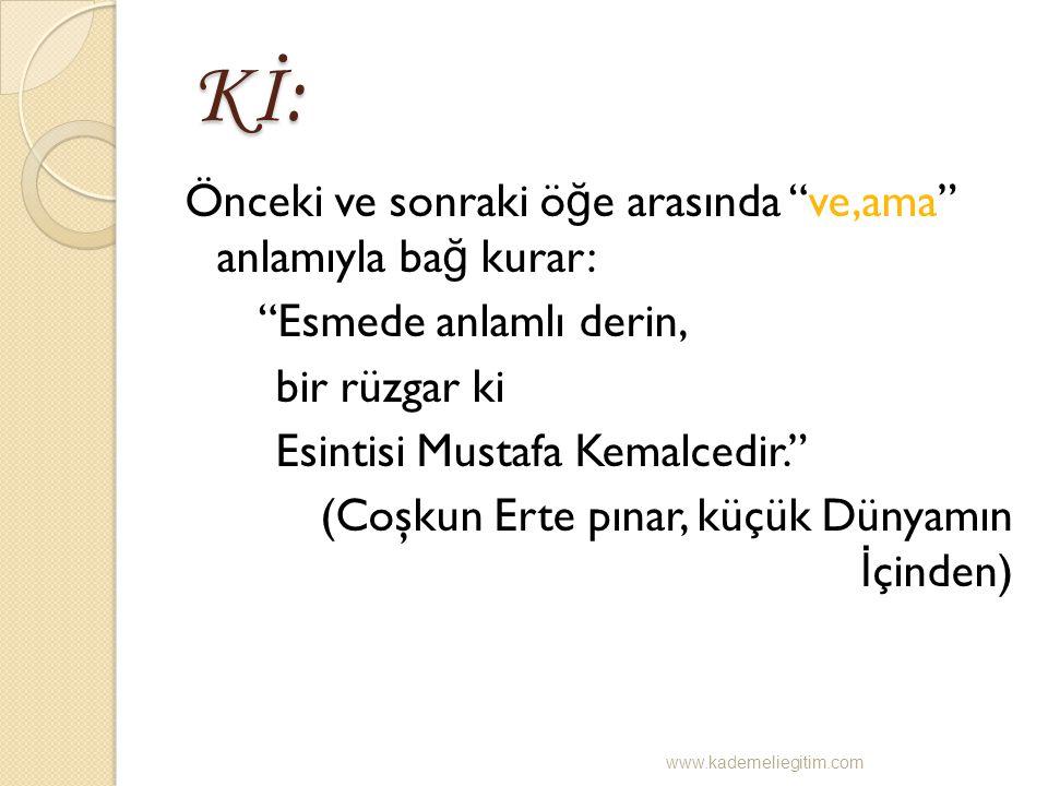"""Kİ: Kİ: Önceki ve sonraki ö ğ e arasında """"ve,ama"""" anlamıyla ba ğ kurar: """"Esmede anlamlı derin, bir rüzgar ki Esintisi Mustafa Kemalcedir."""" (Coşkun Ert"""