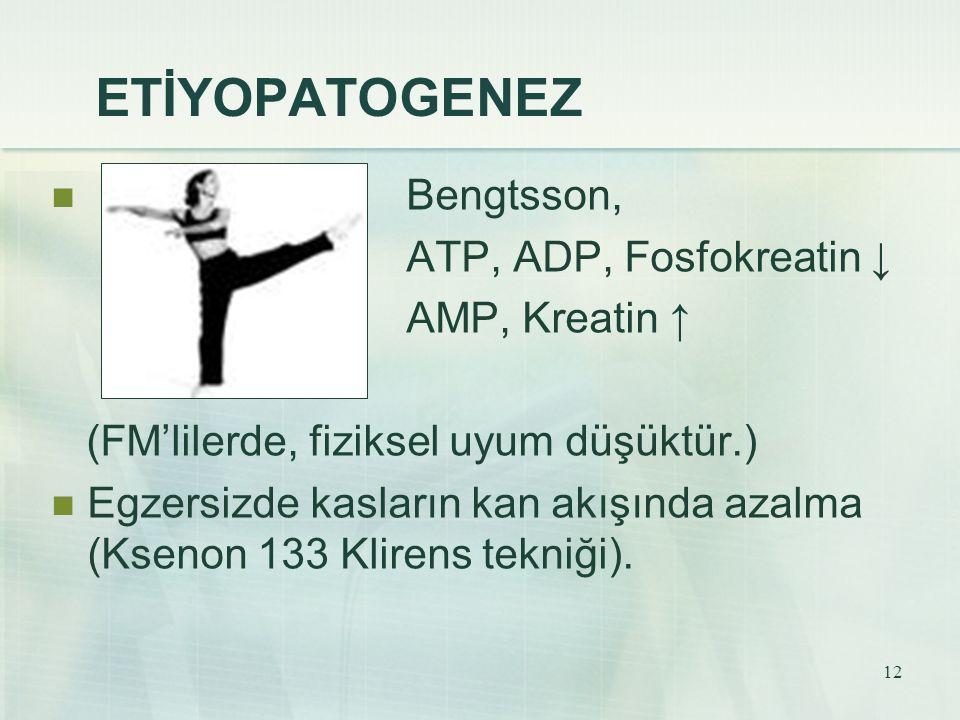 12 ETİYOPATOGENEZ Bengtsson, ATP, ADP, Fosfokreatin ↓ AMP, Kreatin ↑ (FM'lilerde, fiziksel uyum düşüktür.) Egzersizde kasların kan akışında azalma (Ks
