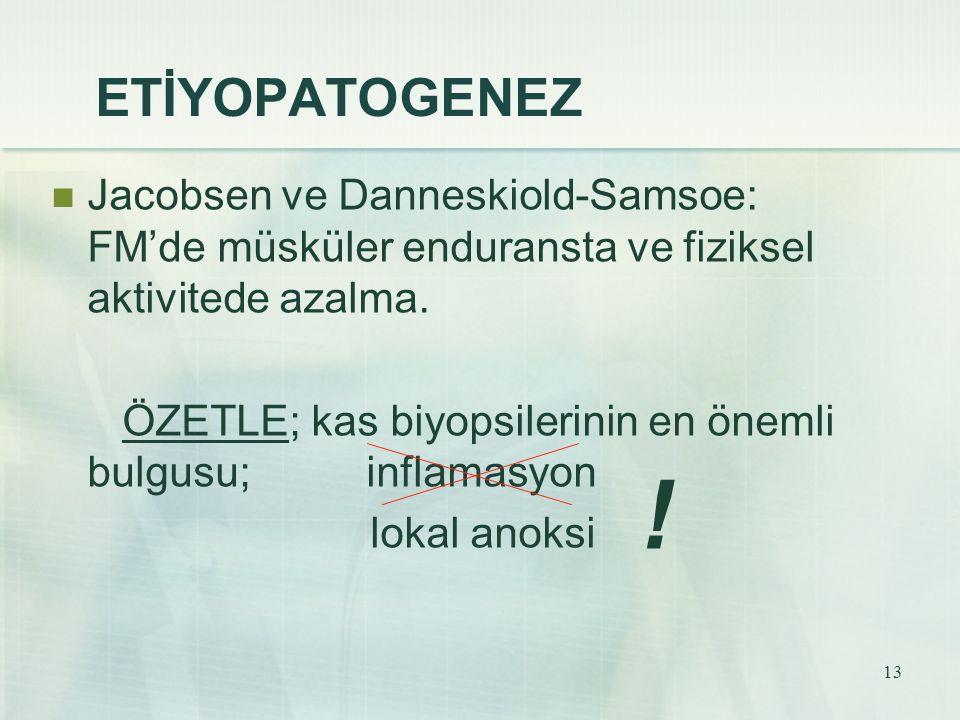 13 ETİYOPATOGENEZ Jacobsen ve Danneskiold-Samsoe: FM'de müsküler enduransta ve fiziksel aktivitede azalma. ÖZETLE; kas biyopsilerinin en önemli bulgus
