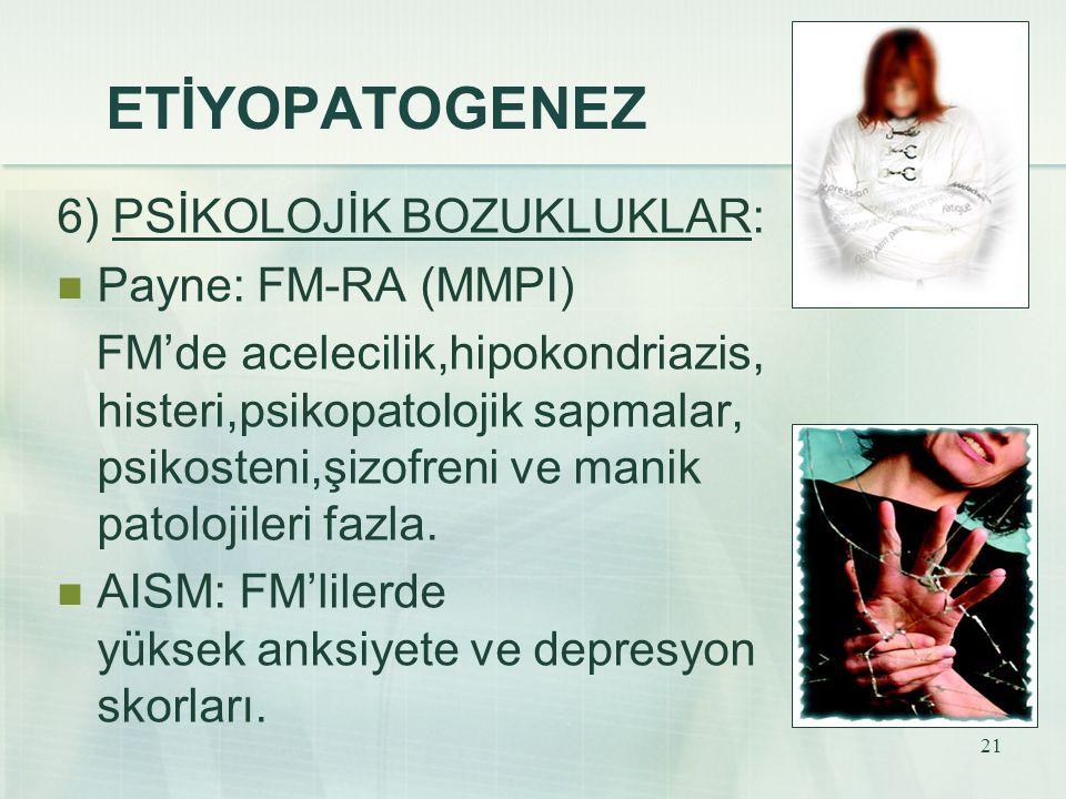 21 ETİYOPATOGENEZ 6) PSİKOLOJİK BOZUKLUKLAR: Payne: FM-RA (MMPI) FM'de acelecilik,hipokondriazis, histeri,psikopatolojik sapmalar, psikosteni,şizofren