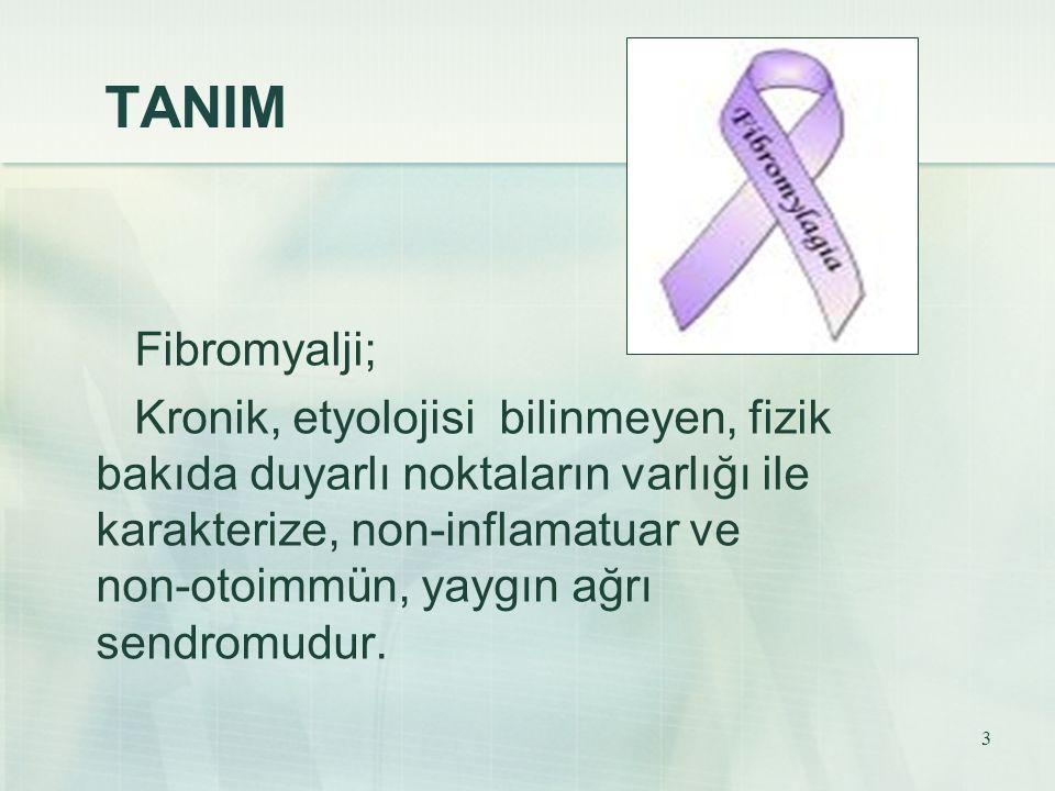 3 TANIM Fibromyalji; Kronik, etyolojisi bilinmeyen, fizik bakıda duyarlı noktaların varlığı ile karakterize, non-inflamatuar ve non-otoimmün, yaygın a