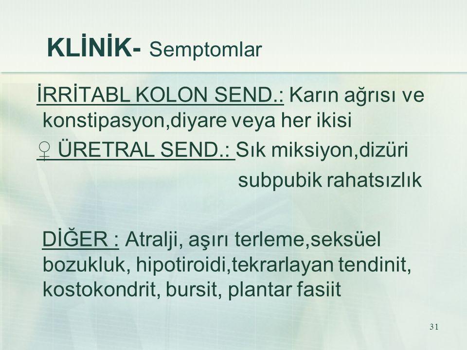 31 KLİNİK- Semptomlar İRRİTABL KOLON SEND.: Karın ağrısı ve konstipasyon,diyare veya her ikisi ♀ ÜRETRAL SEND.: Sık miksiyon,dizüri subpubik rahatsızl