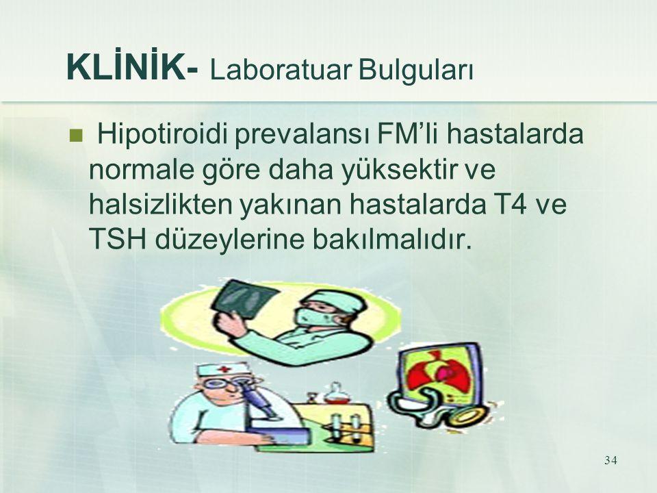 34 KLİNİK- Laboratuar Bulguları Hipotiroidi prevalansı FM'li hastalarda normale göre daha yüksektir ve halsizlikten yakınan hastalarda T4 ve TSH düzey