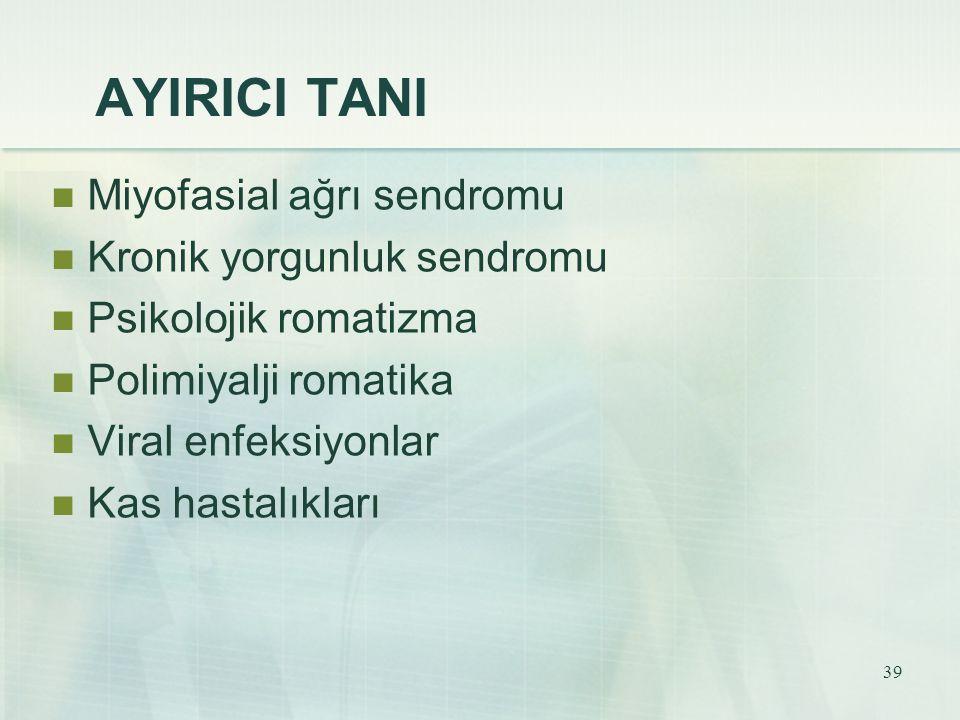 39 AYIRICI TANI Miyofasial ağrı sendromu Kronik yorgunluk sendromu Psikolojik romatizma Polimiyalji romatika Viral enfeksiyonlar Kas hastalıkları