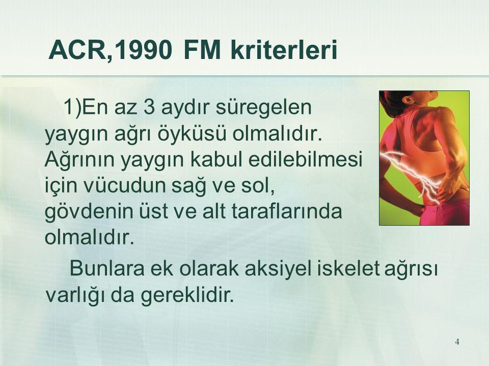 4 ACR,1990 FM kriterleri 1)En az 3 aydır süregelen yaygın ağrı öyküsü olmalıdır. Ağrının yaygın kabul edilebilmesi için vücudun sağ ve sol, gövdenin ü