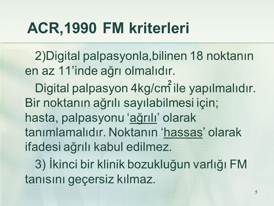 5 ACR,1990 FM kriterleri 2)Digital palpasyonla,bilinen 18 noktanın en az 11'inde ağrı olmalıdır. Digital palpasyon 4kg/cm ile yapılmalıdır. Bir noktan