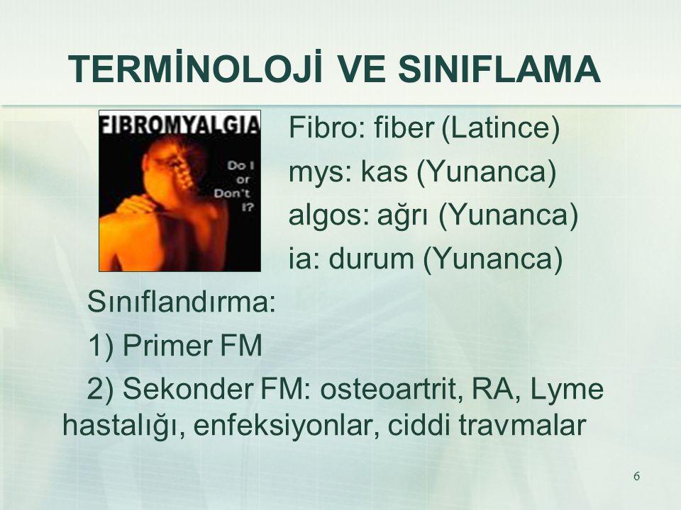 6 TERMİNOLOJİ VE SINIFLAMA Fibro: fiber (Latince) mys: kas (Yunanca) algos: ağrı (Yunanca) ia: durum (Yunanca) Sınıflandırma: 1) Primer FM 2) Sekonder
