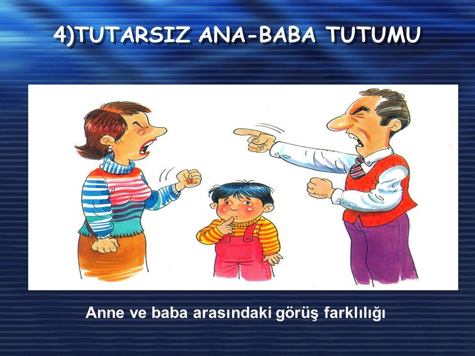 4)TUTARSIZ ANA-BABA TUTUMU Anne ve baba arasındaki görüş farklılığı