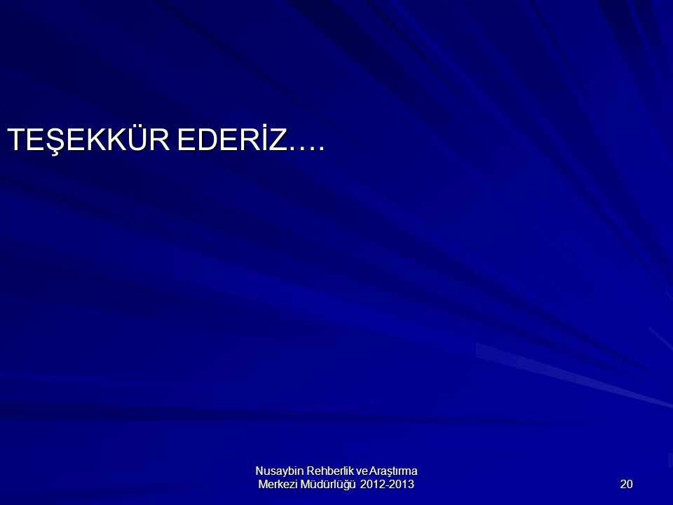 Nusaybin Rehberlik ve Araştırma Merkezi Müdürlüğü 2012-2013 20 TEŞEKKÜR EDERİZ….