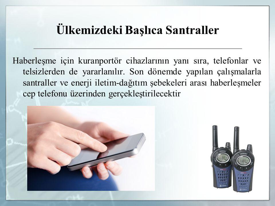 Ülkemizdeki Başlıca Santraller Haberleşme için kuranportör cihazlarının yanı sıra, telefonlar ve telsizlerden de yararlanılır. Son dönemde yapılan çal