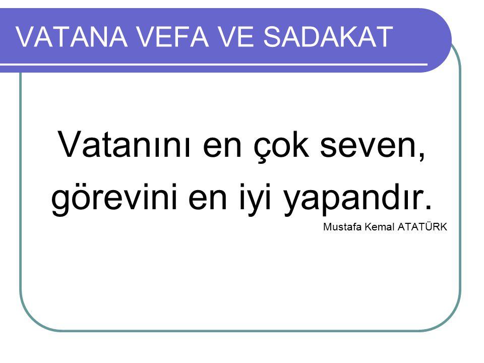 VATANA VEFA VE SADAKAT Vatanını en çok seven, görevini en iyi yapandır. Mustafa Kemal ATATÜRK