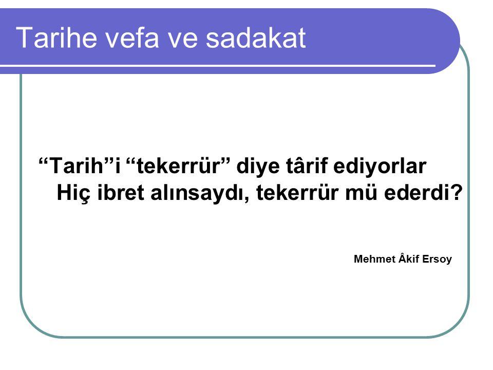 """Tarihe vefa ve sadakat """"Tarih""""i """"tekerrür"""" diye târif ediyorlar Hiç ibret alınsaydı, tekerrür mü ederdi? Mehmet Âkif Ersoy"""