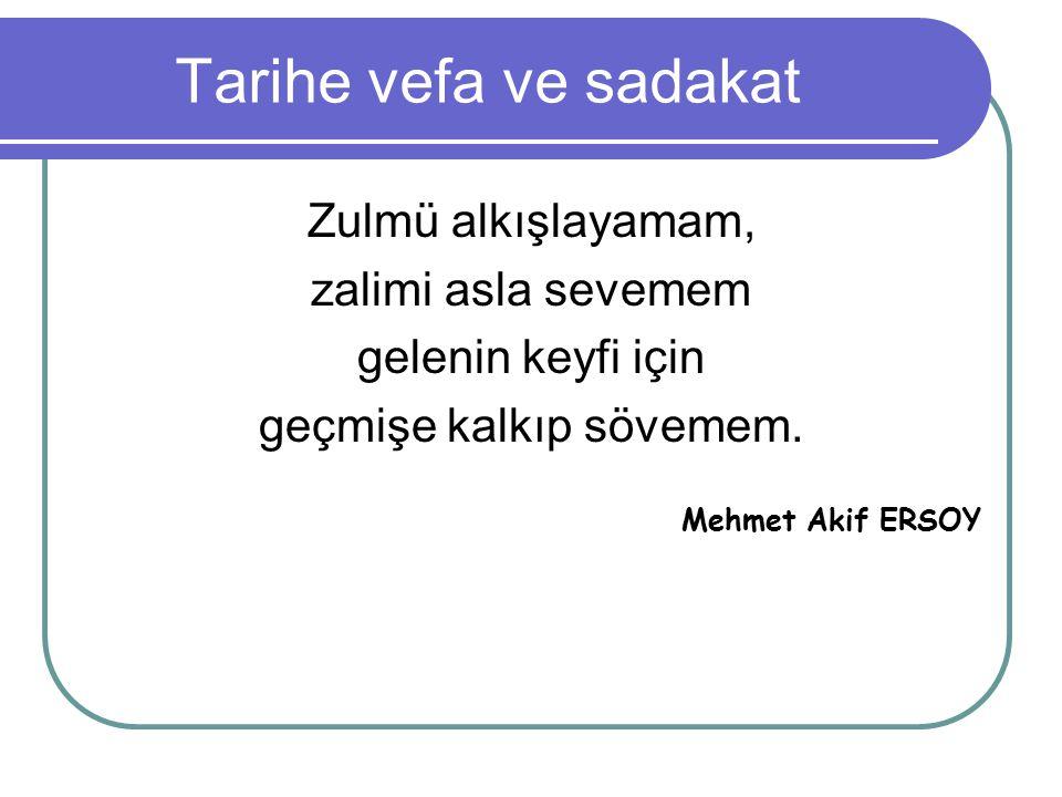 Tarihe vefa ve sadakat Zulmü alkışlayamam, zalimi asla sevemem gelenin keyfi için geçmişe kalkıp sövemem. Mehmet Akif ERSOY