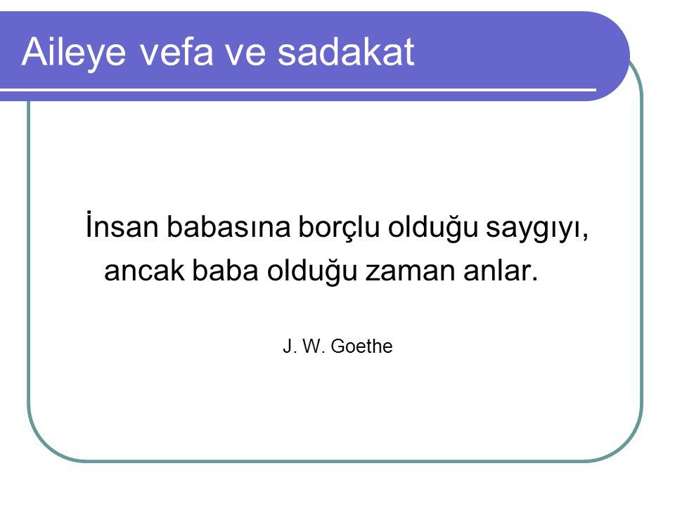 Aileye vefa ve sadakat İnsan babasına borçlu olduğu saygıyı, ancak baba olduğu zaman anlar. J. W. Goethe