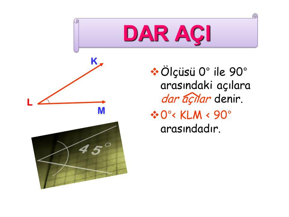  Ölçüsü 0° ile 90° arasındaki açılara dar açılar denir.  0°< KLM < 90° arasındadır. K L M DAR AÇI