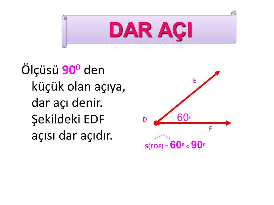 Ölçüsü 90 0 den küçük olan açıya, dar açı denir. Şekildeki EDF açısı dar açıdır. 60 0 E F D S(EDF) = 60 0 < 90 0 DAR AÇI