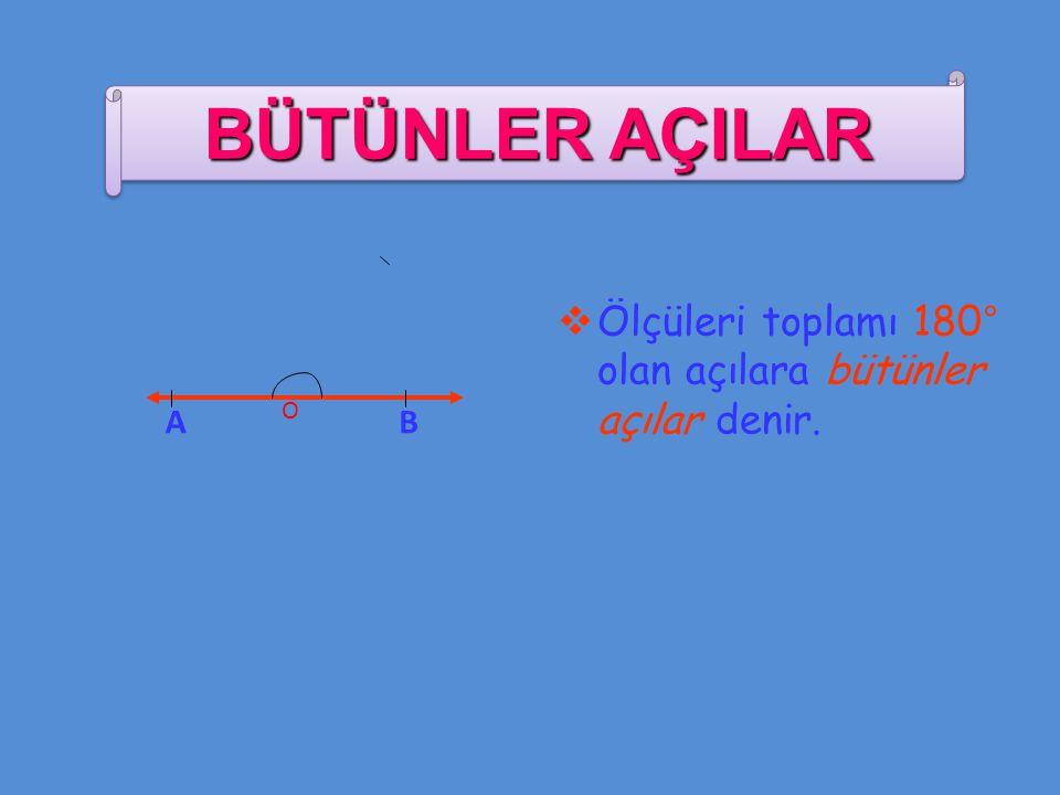  Ölçüleri toplamı 180° olan açılara bütünler açılar denir. A O B BÜTÜNLER AÇILAR