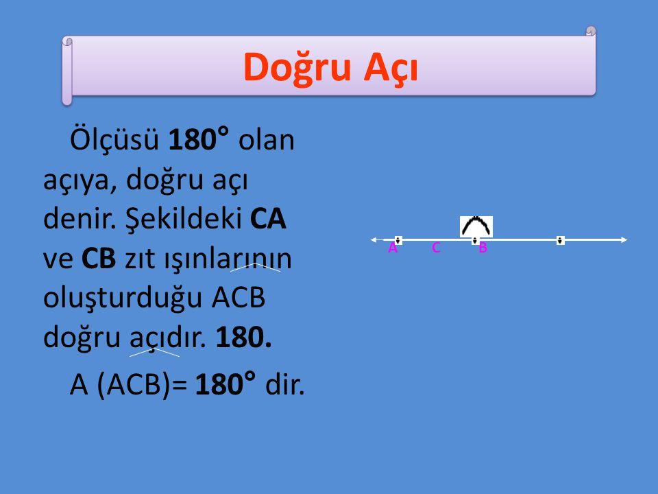 Ölçüsü 180° olan açıya, doğru açı denir. Şekildeki CA ve CB zıt ışınlarının oluşturduğu ACB doğru açıdır. 180. A (ACB)= 180° dir. A C B Doğru Açı