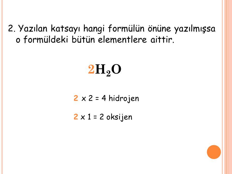 2. Yazılan katsayı hangi formülün önüne yazılmışsa o formüldeki bütün elementlere aittir. 2H2O2H2O 2 x 2 = 4 hidrojen 2 x 1 = 2 oksijen