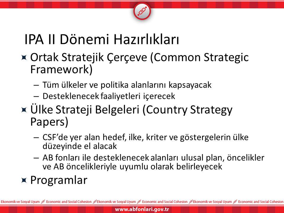 IPA II Dönemi Hazırlıkları  Ortak Stratejik Çerçeve (Common Strategic Framework) – Tüm ülkeler ve politika alanlarını kapsayacak – Desteklenecek faal