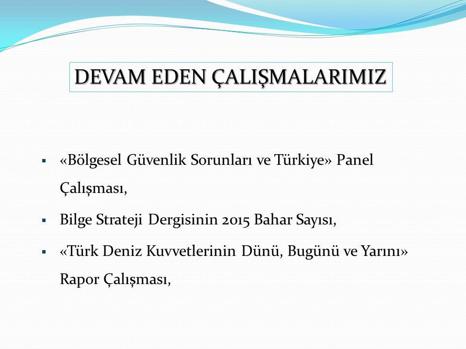  «Bölgesel Güvenlik Sorunları ve Türkiye» Panel Çalışması,  Bilge Strateji Dergisinin 2015 Bahar Sayısı,  «Türk Deniz Kuvvetlerinin Dünü, Bugünü ve Yarını» Rapor Çalışması, DEVAM EDEN ÇALIŞMALARIMIZ
