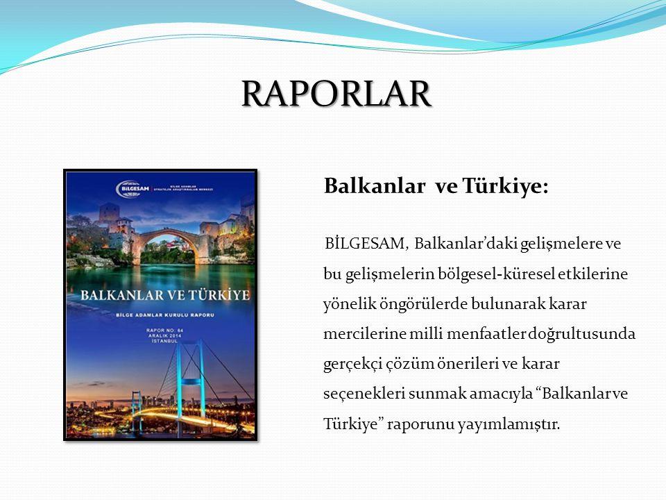 RAPORLAR Balkanlar ve Türkiye: BİLGESAM, Balkanlar'daki gelişmelere ve bu gelişmelerin bölgesel-küresel etkilerine yönelik öngörülerde bulunarak karar mercilerine milli menfaatler doğrultusunda gerçekçi çözüm önerileri ve karar seçenekleri sunmak amacıyla Balkanlar ve Türkiye raporunu yayımlamıştır.