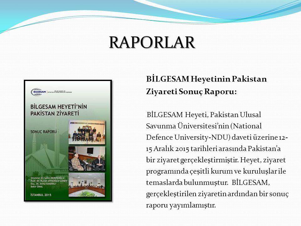 RAPORLAR BİLGESAM Heyetinin Pakistan Ziyareti Sonuç Raporu: BİLGESAM Heyeti, Pakistan Ulusal Savunma Üniversitesi'nin (National Defence University-NDU) daveti üzerine 12- 15 Aralık 2015 tarihleri arasında Pakistan'a bir ziyaret gerçekleştirmiştir.