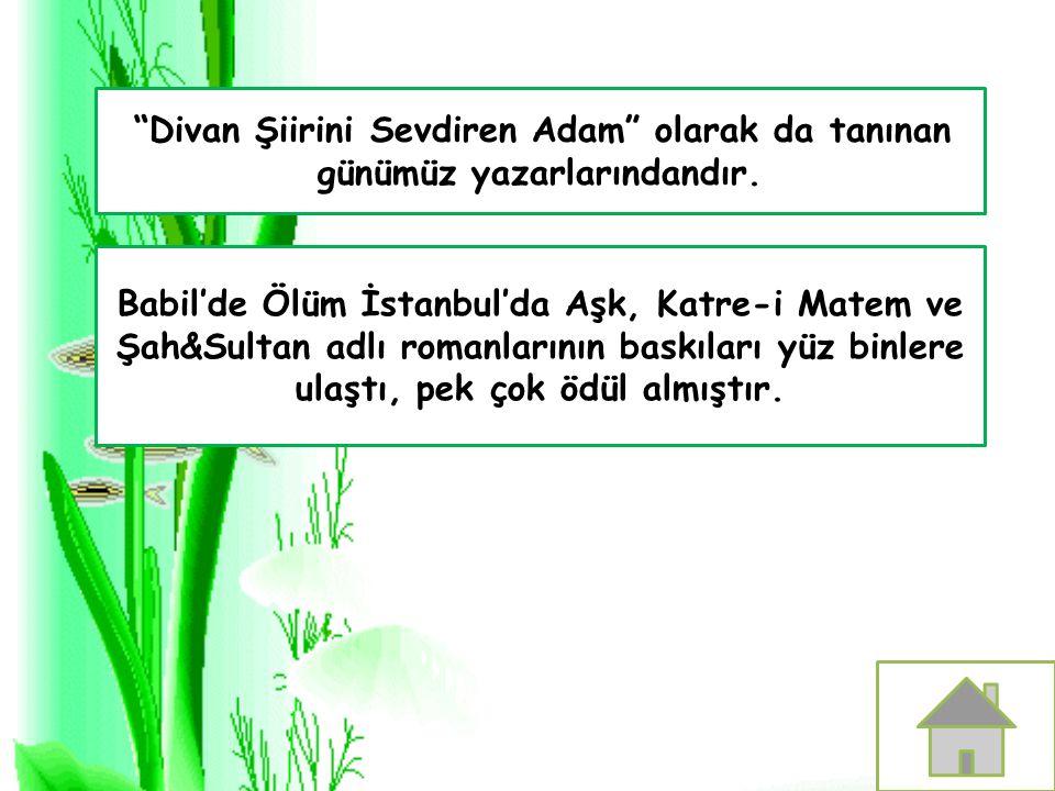 """""""Divan Şiirini Sevdiren Adam"""" olarak da tanınan günümüz yazarlarındandır. Babil'de Ölüm İstanbul'da Aşk, Katre-i Matem ve Şah&Sultan adlı romanlarının"""