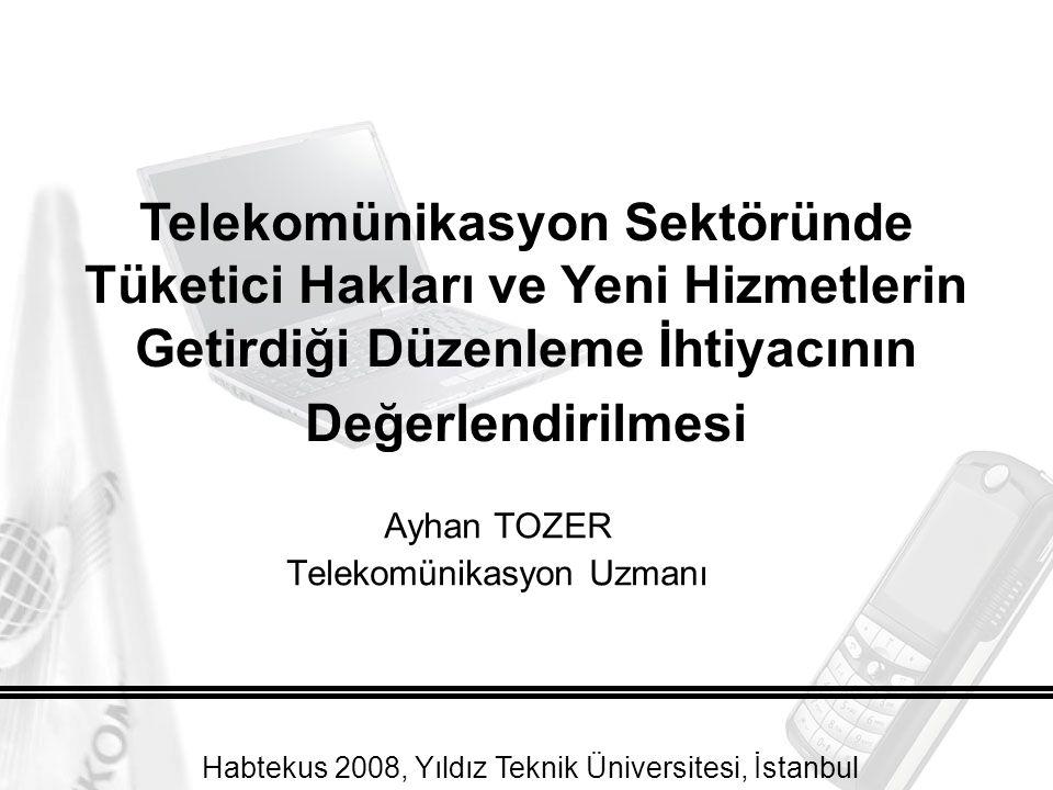 Ayhan TOZER Telekomünikasyon Uzmanı Telekomünikasyon Sektöründe Tüketici Hakları ve Yeni Hizmetlerin Getirdiği Düzenleme İhtiyacının Değerlendirilmesi Habtekus 2008, Yıldız Teknik Üniversitesi, İstanbul