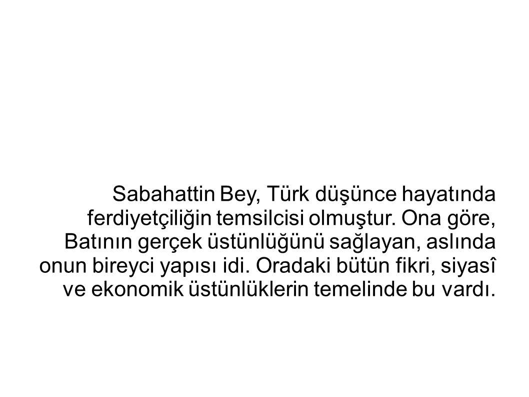 Sabahattin Bey, Türk düşünce hayatında ferdiyetçiliğin temsilcisi olmuştur. Ona göre, Batının gerçek üstünlüğünü sağlayan, aslında onun bireyci yapısı