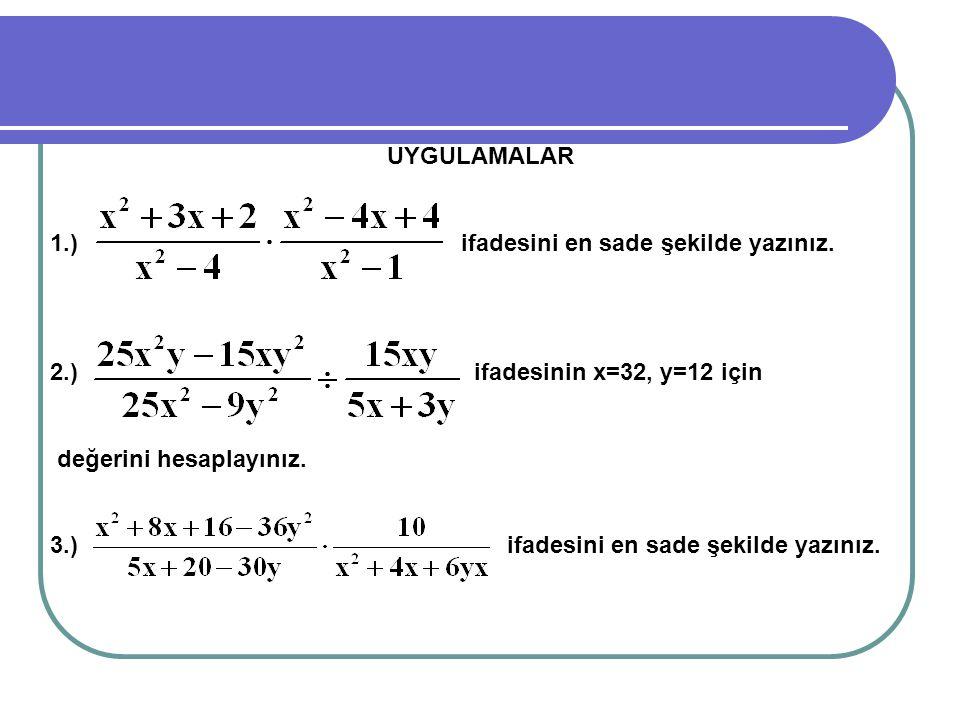 UYGULAMALAR 1.) ifadesini en sade şekilde yazınız. 2.) ifadesinin x=32, y=12 için değerini hesaplayınız. 3.) ifadesini en sade şekilde yazınız.