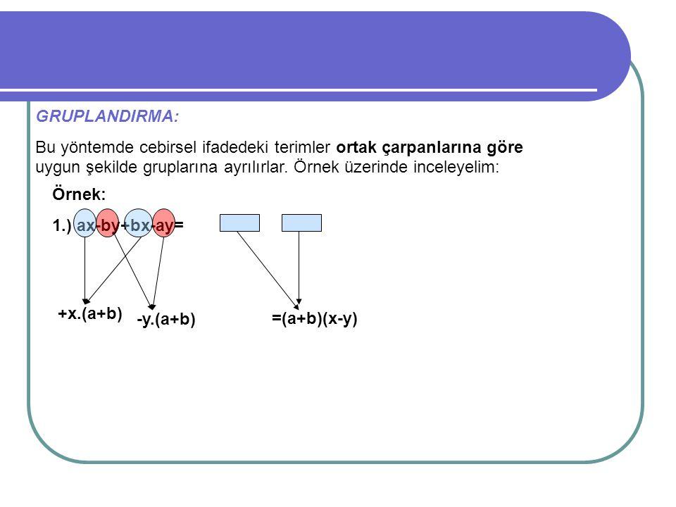 GRUPLANDIRMA: Bu yöntemde cebirsel ifadedeki terimler ortak çarpanlarına göre uygun şekilde gruplarına ayrılırlar. Örnek üzerinde inceleyelim: Örnek: