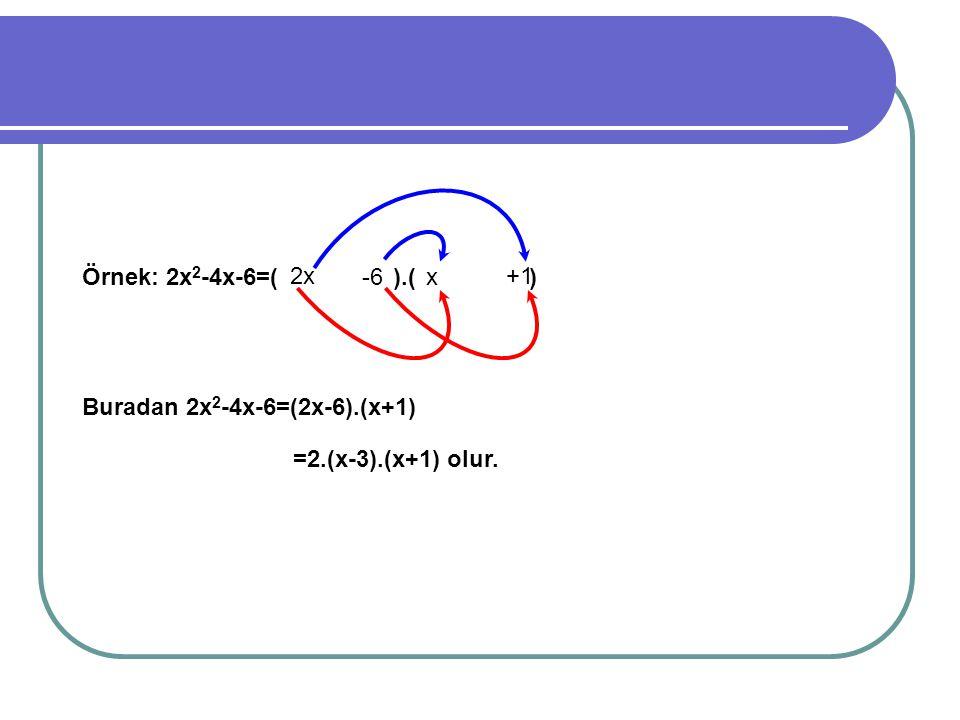 Örnek: 2x 2 -4x-6=( ).( ) Buradan 2x 2 -4x-6=(2x-6).(x+1) 2x x-6 +1 =2.(x-3).(x+1) olur.