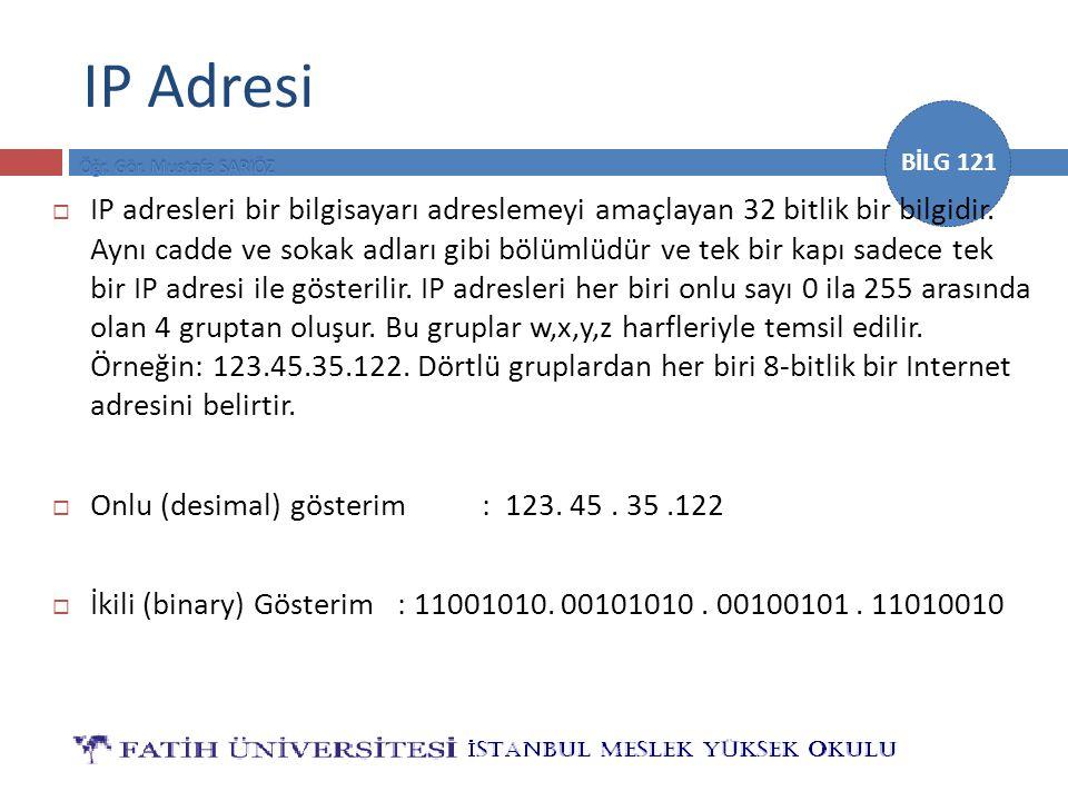 BİLG 121 IP Adresi  IP adresleri bir bilgisayarı adreslemeyi amaçlayan 32 bitlik bir bilgidir. Aynı cadde ve sokak adları gibi bölümlüdür ve tek bir