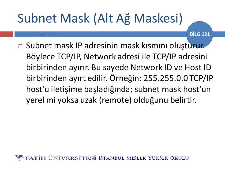 BİLG 121 Subnet Mask (Alt Ağ Maskesi)  Subnet mask IP adresinin mask kısmını oluşturur. Böylece TCP/IP, Network adresi ile TCP/IP adresini birbirinde