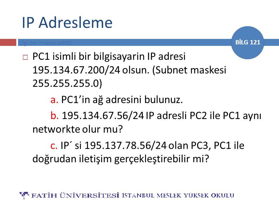 BİLG 121 IP Adresleme  PC1 isimli bir bilgisayarin IP adresi 195.134.67.200/24 olsun. (Subnet maskesi 255.255.255.0) a. PC1'in ağ adresini bulunuz. b
