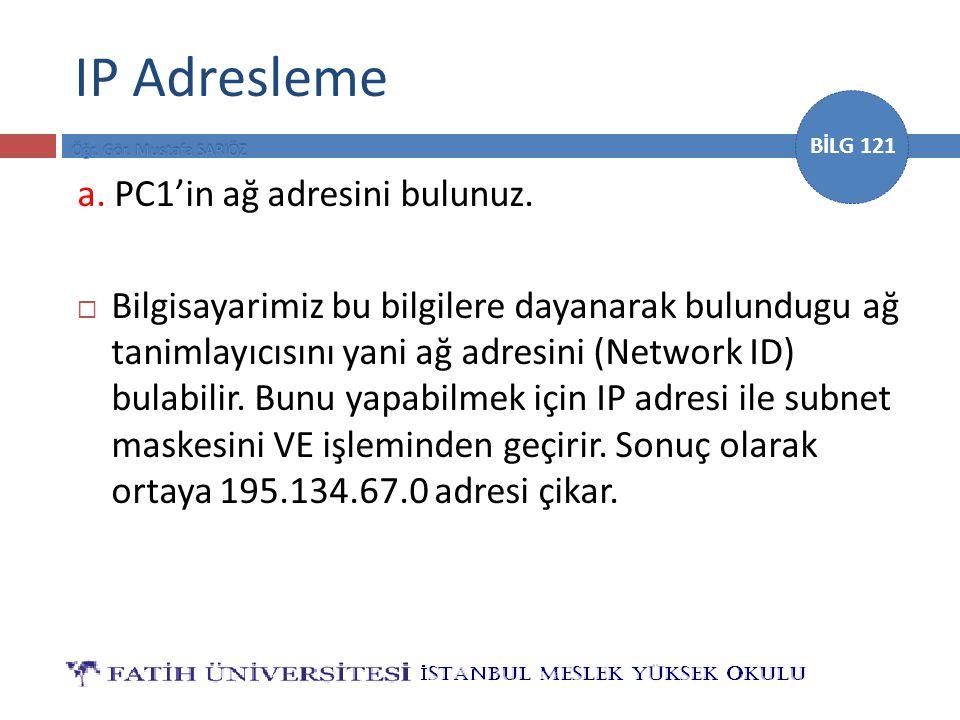BİLG 121 IP Adresleme a. PC1'in ağ adresini bulunuz.  Bilgisayarimiz bu bilgilere dayanarak bulundugu ağ tanimlayıcısını yani ağ adresini (Network ID