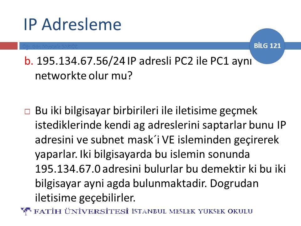 BİLG 121 IP Adresleme b. 195.134.67.56/24 IP adresli PC2 ile PC1 aynı networkte olur mu?  Bu iki bilgisayar birbirileri ile iletisime geçmek istedikl
