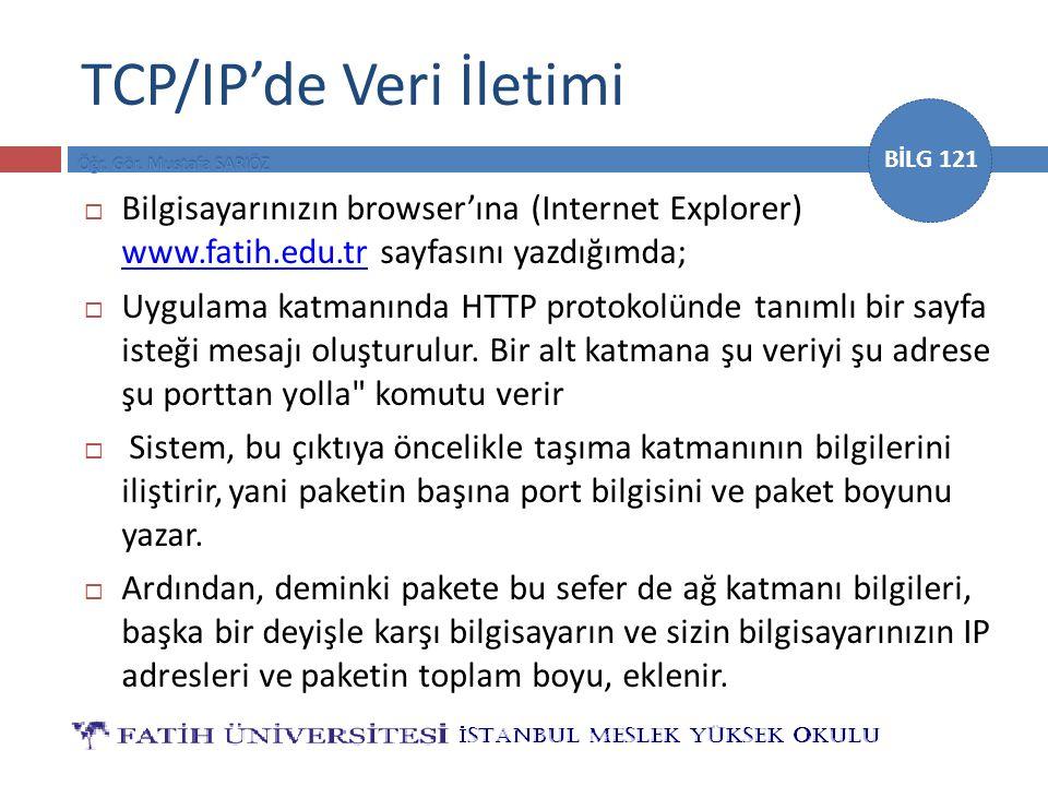 BİLG 121 TCP/IP'de Veri İletimi  Bilgisayarınızın browser'ına (Internet Explorer) www.fatih.edu.tr sayfasını yazdığımda; www.fatih.edu.tr  Uygulama