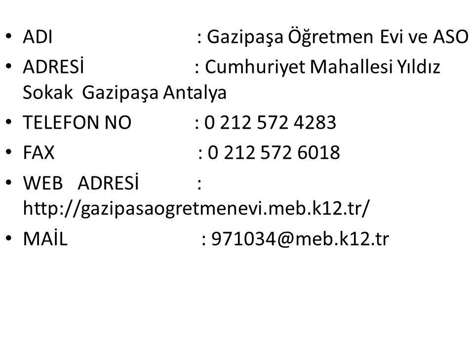 ADI : Gazipaşa Öğretmen Evi ve ASO ADRESİ : Cumhuriyet Mahallesi Yıldız Sokak Gazipaşa Antalya TELEFON NO : 0 212 572 4283 FAX : 0 212 572 6018 WEB ADRESİ : http://gazipasaogretmenevi.meb.k12.tr/ MAİL : 971034@meb.k12.tr