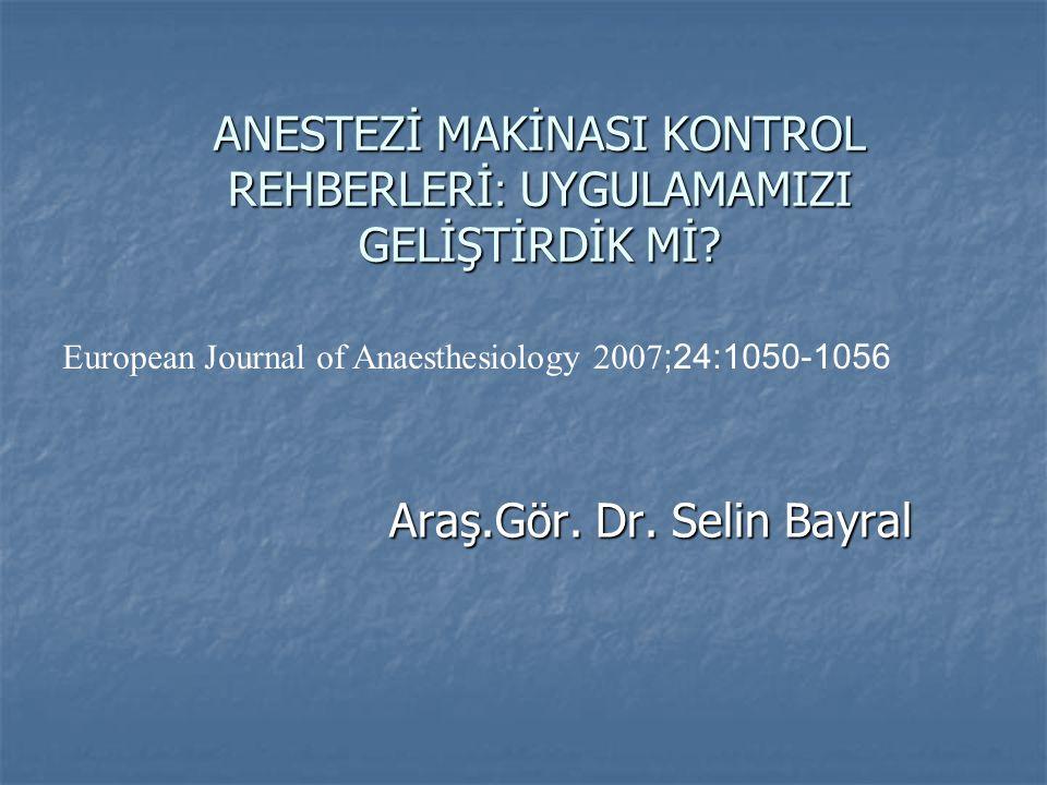 ANESTEZİ MAKİNASI KONTROL REHBERLERİ : UYGULAMAMIZI GELİŞTİRDİK Mİ? Araş.Gör. Dr. Selin Bayral European Journal of Anaesthesiology 2007 ;24:1050-1056