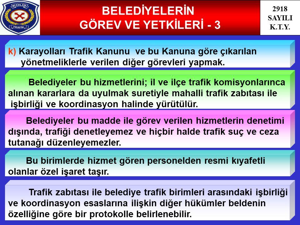 51 BELEDİYELERİN GÖREV VE YETKİLERİ - 3 2918 SAYILI K.T.Y. k) Karayolları Trafik Kanunu ve bu Kanuna göre çıkarılan yönetmeliklerle verilen diğer göre